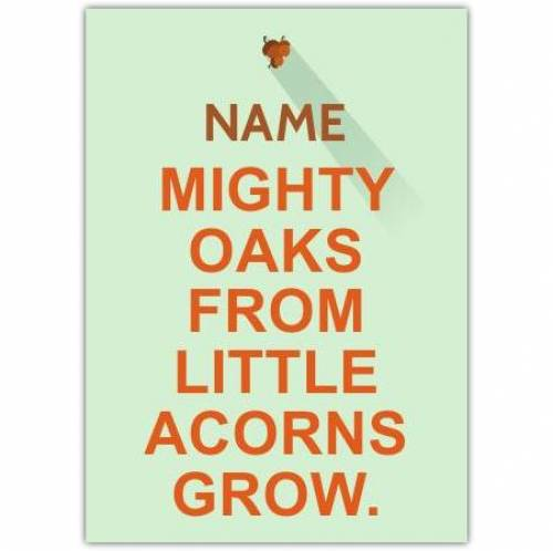 Mighty Oaks From Little Acorns Grow Card